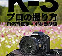ぼろフォト解決シリーズ PENTAX K-3 プロの撮り方 自然写真家・小林義明編